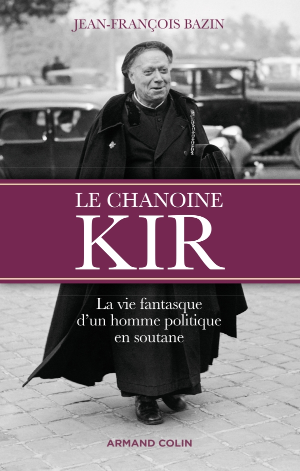 Le chanoine Kir - La vie fantasque d'un homme politique en soutane