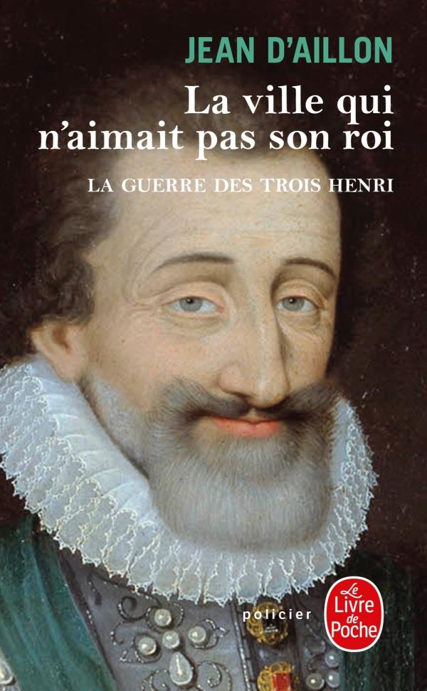 La guerre des trois Henri Tome 3 La ville qui n'aimait pas son roi - Jean d' Aillon