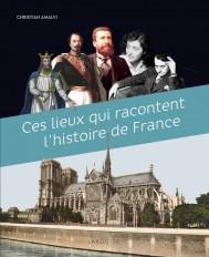 Ces Lieux qui racontent l'Histoire de France