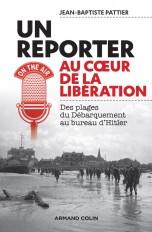 Un reporter au coeur de la Libération - Des plages du Débarquement au bureau d'Hitler