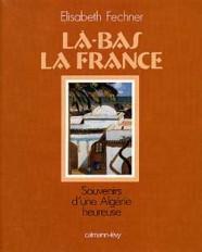 Là-bas la France  Souvenirs d'une Algérie heureuse