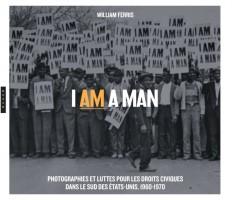 I am a Man. Photographies et luttes  pour les droits civiques  dans le Sud des Etats-Unis, 1960-1970