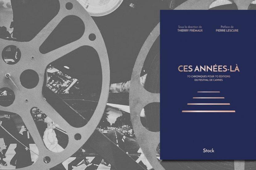 """""""Ces années-là"""" : 70 chroniques pour les 70 ans du Festival de Cannes"""
